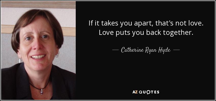 If it takes you apart, that's not love. Love puts you back together. - Catherine Ryan Hyde