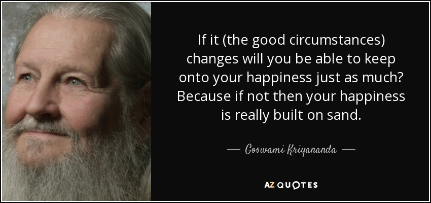 If it (the good circumstances) changes will you be able to keep onto your happiness just as much? Because if not then your happiness is really built on sand. - Goswami Kriyananda
