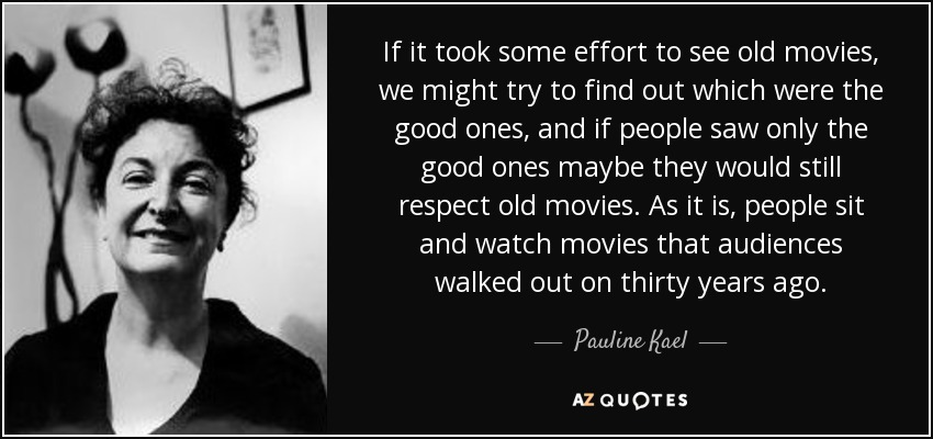 If it took some effort to see old movies, we might try to find out which were the good ones, and if people saw only the good ones maybe they would still respect old movies. As it is, people sit and watch movies that audiences walked out on thirty years ago. - Pauline Kael