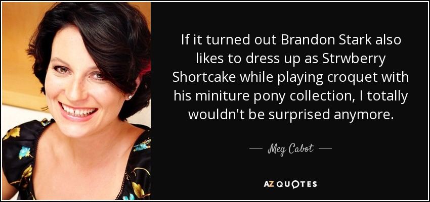 If it turned out Brandon Stark also likes to dress up as Strwberry Shortcake while playing croquet with his miniture pony collection, I totally wouldn't be surprised anymore. - Meg Cabot