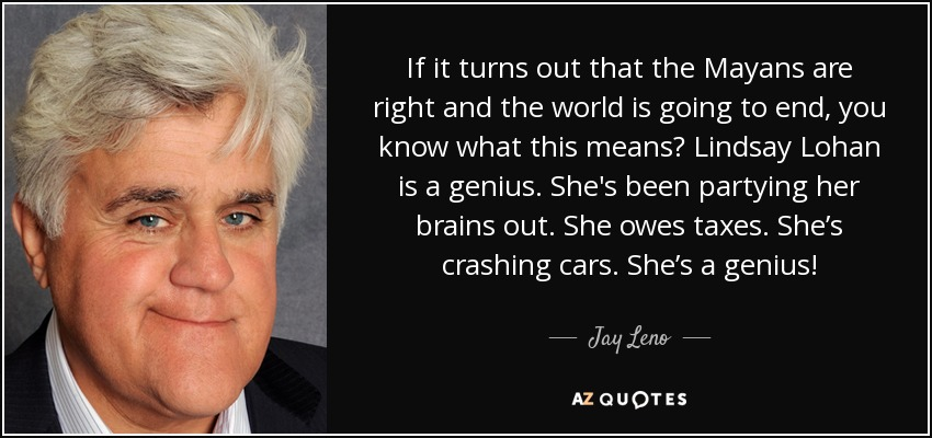 If it turns out that the Mayans are right and the world is going to end, you know what this means? Lindsay Lohan is a genius. She's been partying her brains out. She owes taxes. She's crashing cars. She's a genius! - Jay Leno