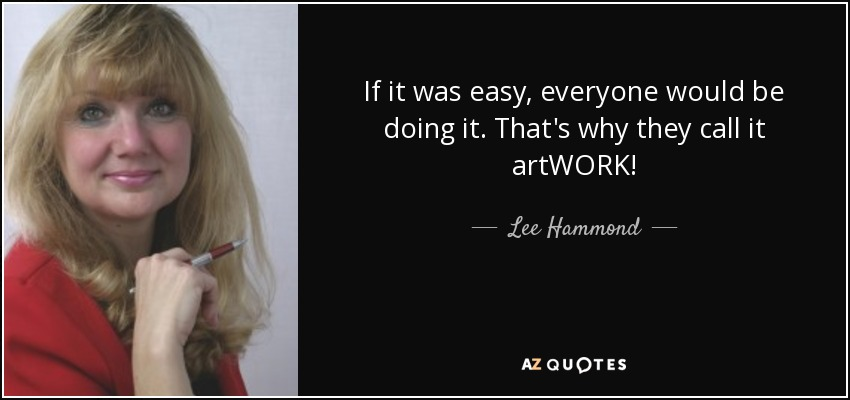 If it was easy, everyone would be doing it. That's why they call it artWORK! - Lee Hammond