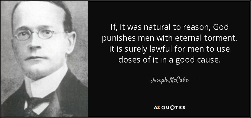 If, it was natural to reason, God punishes men with eternal torment, it is surely lawful for men to use doses of it in a good cause. - Joseph McCabe