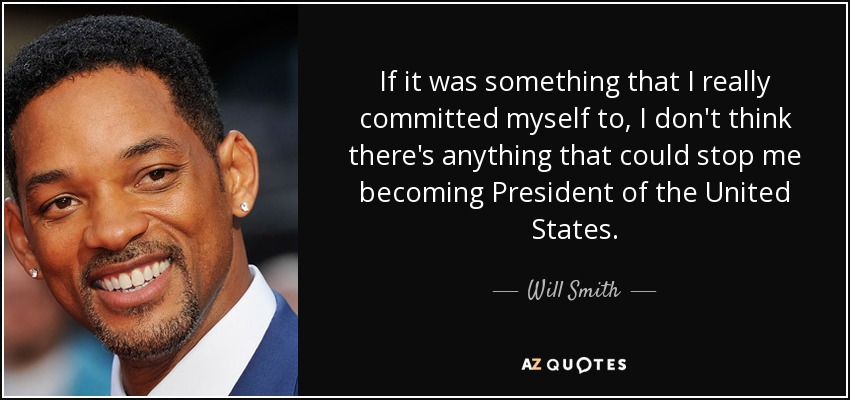If it was something that I really committed myself to, I don't think there's anything that could stop me becoming President of the United States. - Will Smith