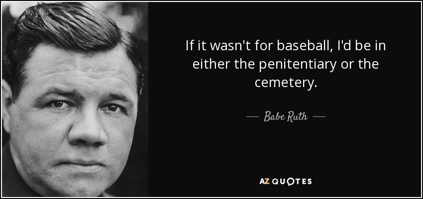 If it wasn't for baseball, I'd be in either the penitentiary or the cemetery. - Babe Ruth