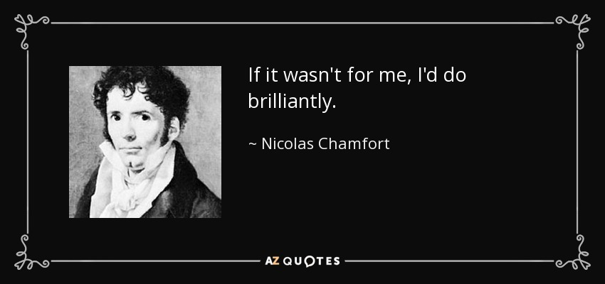 If it wasn't for me, I'd do brilliantly. - Nicolas Chamfort