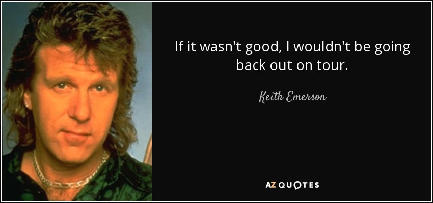 If it wasn't good, I wouldn't be going back out on tour. - Keith Emerson
