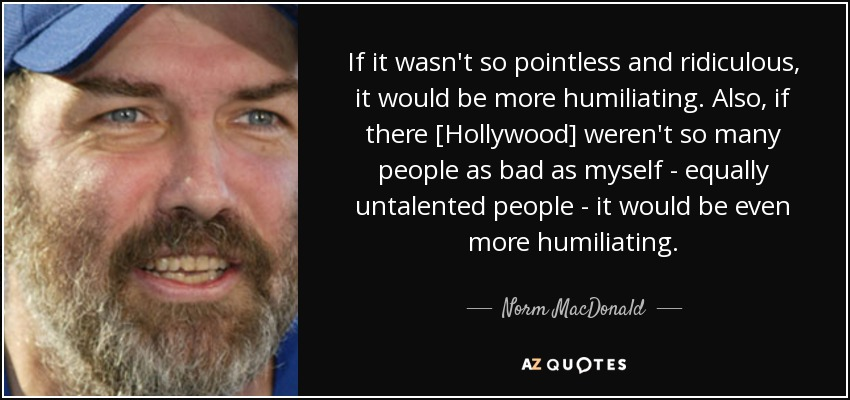 If it wasn't so pointless and ridiculous, it would be more humiliating. Also, if there [Hollywood] weren't so many people as bad as myself - equally untalented people - it would be even more humiliating. - Norm MacDonald