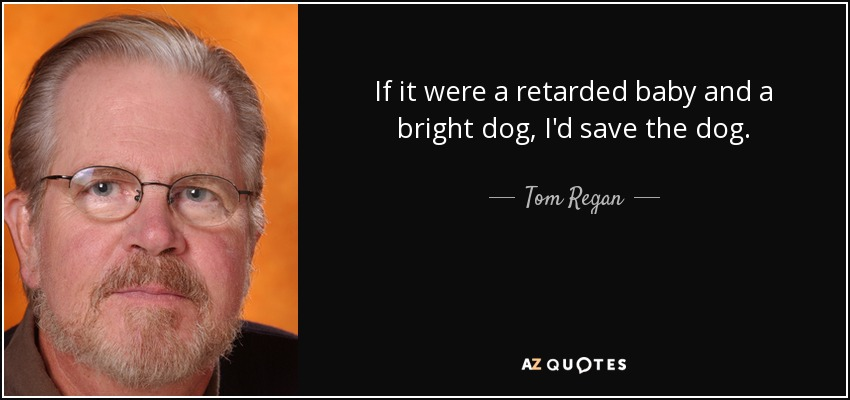 If it were a retarded baby and a bright dog, I'd save the dog. - Tom Regan