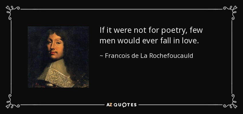 If it were not for poetry, few men would ever fall in love. - Francois de La Rochefoucauld