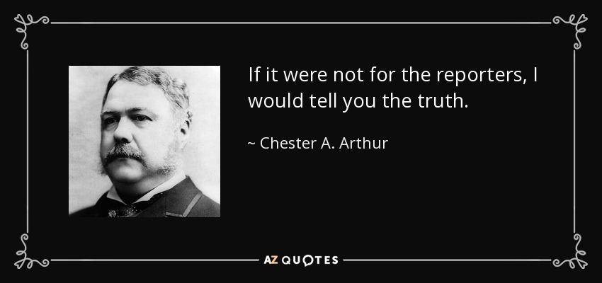 If it were not for the reporters, I would tell you the truth. - Chester A. Arthur