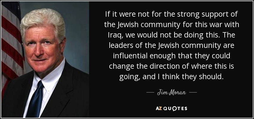 If it were not for the strong support of the Jewish community for this war with Iraq, we would not be doing this. The leaders of the Jewish community are influential enough that they could change the direction of where this is going, and I think they should. - Jim Moran