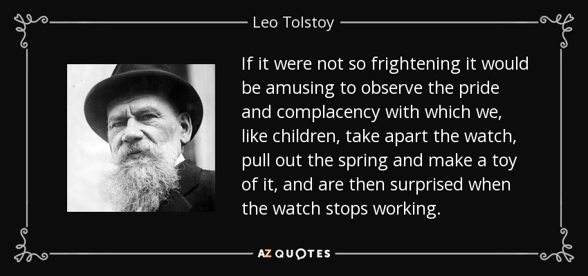 If it were not so frightening it would be amusing to observe the pride and complacency with which we, like children, take apart the watch, pull out the spring and make a toy of it, and are then surprised when the watch stops working. - Leo Tolstoy