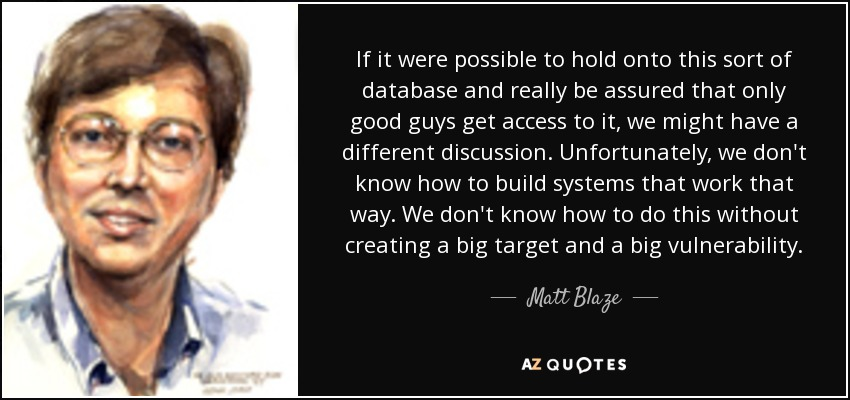 If it were possible to hold onto this sort of database and really be assured that only good guys get access to it, we might have a different discussion. Unfortunately, we don't know how to build systems that work that way. We don't know how to do this without creating a big target and a big vulnerability. - Matt Blaze