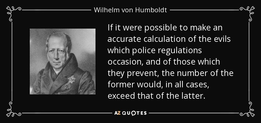 If it were possible to make an accurate calculation of the evils which police regulations occasion, and of those which they prevent, the number of the former would, in all cases, exceed that of the latter. - Wilhelm von Humboldt