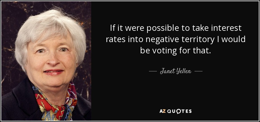 If it were possible to take interest rates into negative territory I would be voting for that. - Janet Yellen