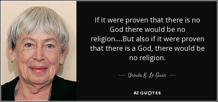 If it were proven that there is no God there would be no religion. ...But also if it were proven that there is a God, there would be no religion. - Ursula K. Le Guin