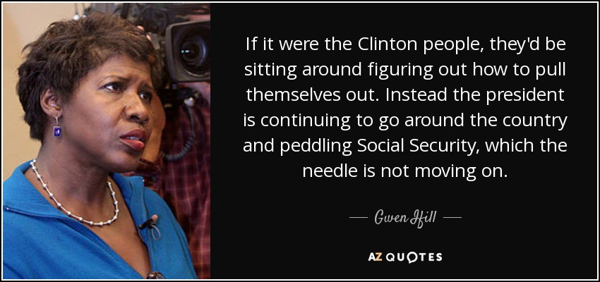 If it were the Clinton people, they'd be sitting around figuring out how to pull themselves out. Instead the president is continuing to go around the country and peddling Social Security, which the needle is not moving on. - Gwen Ifill