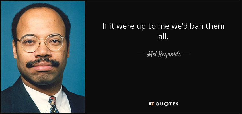 If it were up to me we'd ban them all. - Mel Reynolds