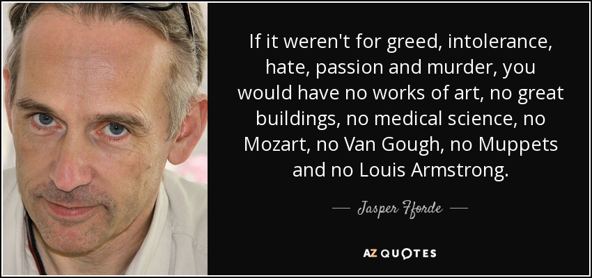 If it weren't for greed, intolerance, hate, passion and murder, you would have no works of art, no great buildings, no medical science, no Mozart, no Van Gough, no Muppets and no Louis Armstrong. - Jasper Fforde