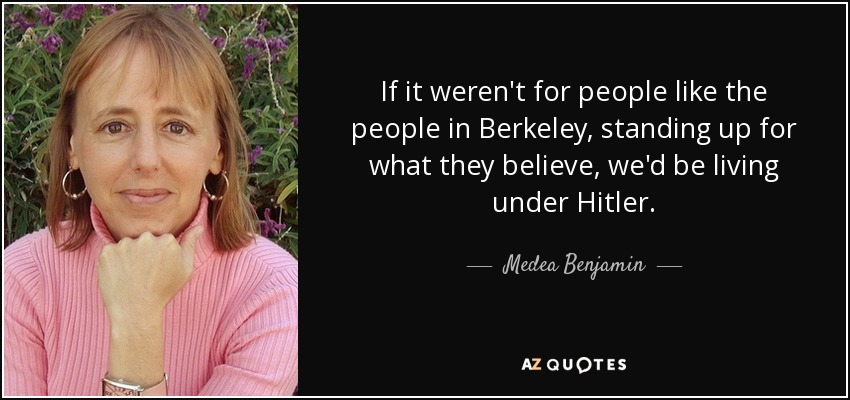 If it weren't for people like the people in Berkeley, standing up for what they believe, we'd be living under Hitler. - Medea Benjamin
