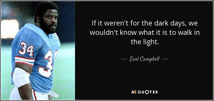 If it weren't for the dark days, we wouldn't know what it is to walk in the light. - Earl Campbell