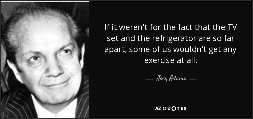 If it weren't for the fact that the TV set and the refrigerator are so far apart, some of us wouldn't get any exercise at all. - Joey Adams