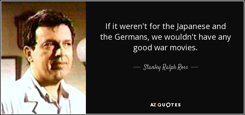 If it weren't for the Japanese and the Germans, we wouldn't have any good war movies. - Stanley Ralph Ross
