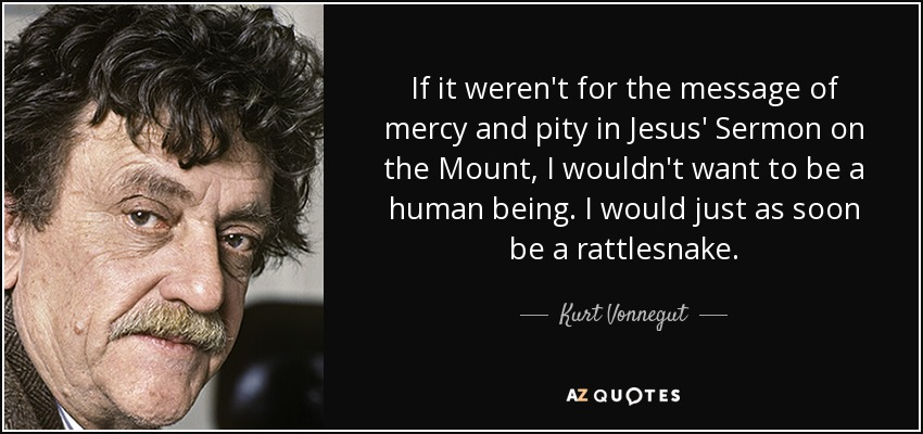 If it weren't for the message of mercy and pity in Jesus' Sermon on the Mount, I wouldn't want to be a human being. I would just as soon be a rattlesnake. - Kurt Vonnegut