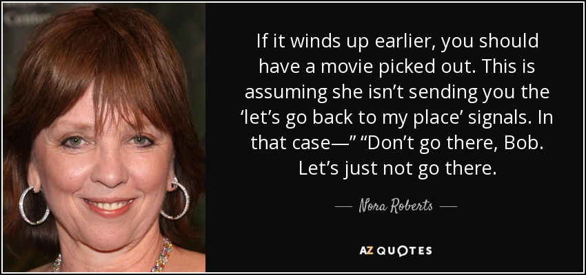 "If it winds up earlier, you should have a movie picked out. This is assuming she isn't sending you the 'let's go back to my place' signals. In that case—"" ""Don't go there, Bob. Let's just not go there. - Nora Roberts"