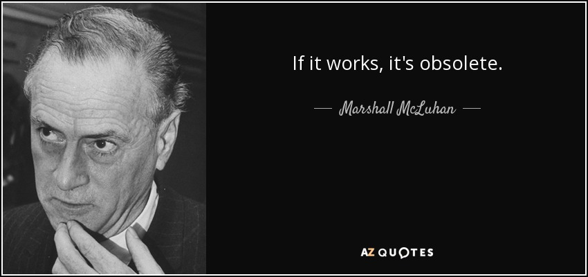 If it works, it's obsolete. - Marshall McLuhan