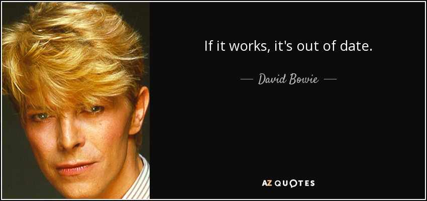 If it works, it's out of date. - David Bowie