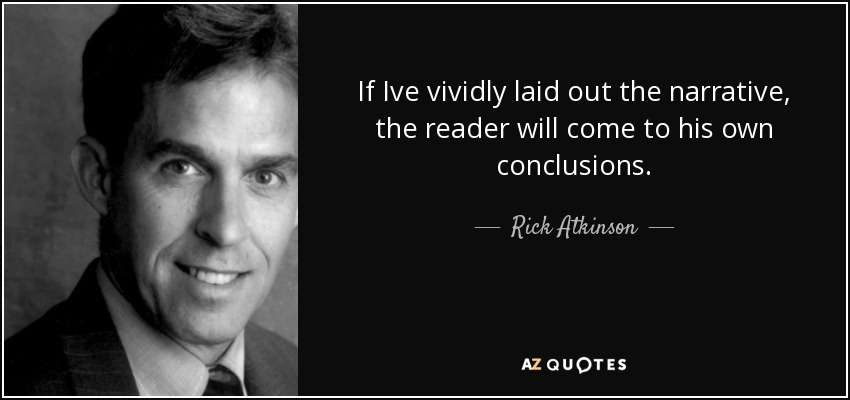 If Ive vividly laid out the narrative, the reader will come to his own conclusions. - Rick Atkinson