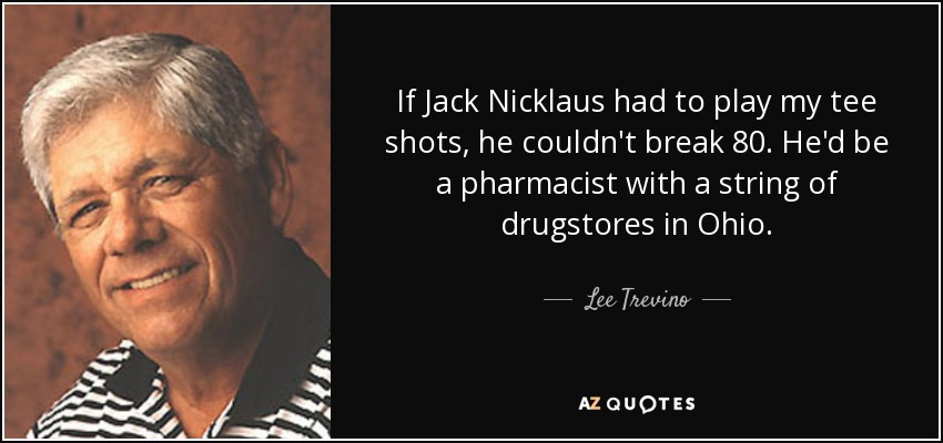 If Jack Nicklaus had to play my tee shots, he couldn't break 80. He'd be a pharmacist with a string of drugstores in Ohio. - Lee Trevino