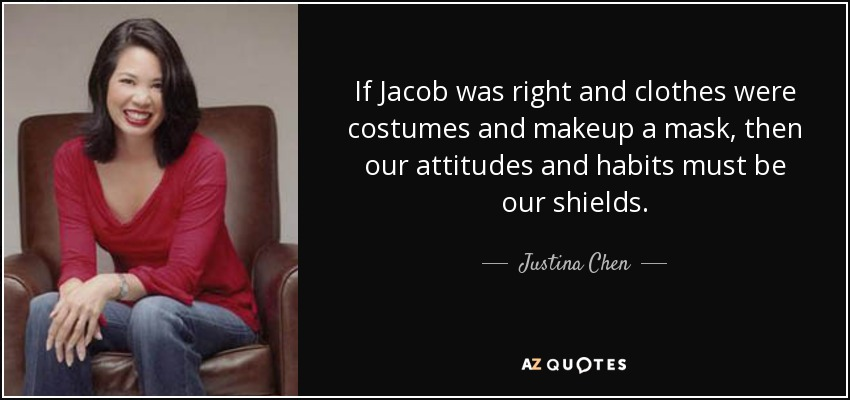 If Jacob was right and clothes were costumes and makeup a mask, then our attitudes and habits must be our shields. - Justina Chen
