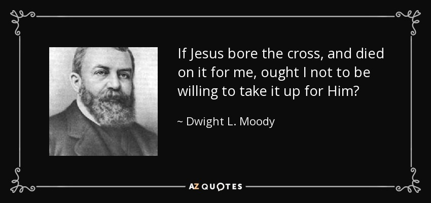 If Jesus bore the cross, and died on it for me, ought I not to be willing to take it up for Him? - Dwight L. Moody