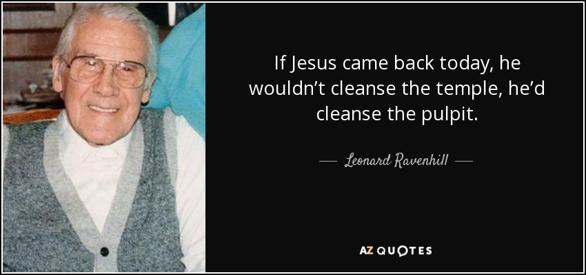 If Jesus came back today, he wouldn't cleanse the temple, he'd cleanse the pulpit. - Leonard Ravenhill