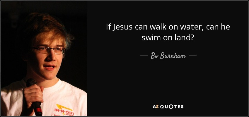 If Jesus can walk on water, can he swim on land? - Bo Burnham