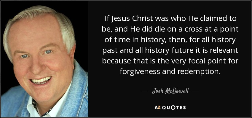 If Jesus Christ was who He claimed to be, and He did die on a cross at a point of time in history, then, for all history past and all history future it is relevant because that is the very focal point for forgiveness and redemption. - Josh McDowell