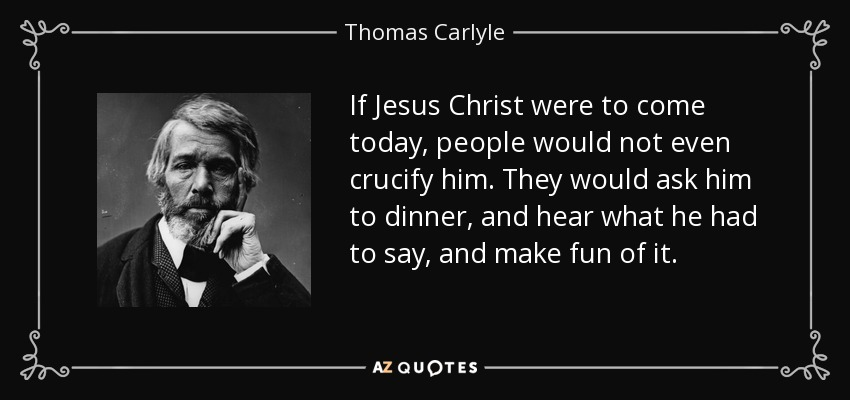 If Jesus Christ were to come today, people would not even crucify him. They would ask him to dinner, and hear what he had to say, and make fun of it. - Thomas Carlyle