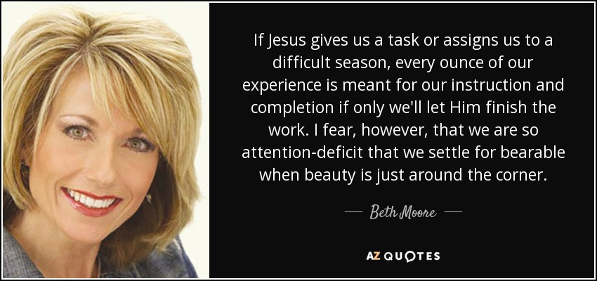 If Jesus gives us a task or assigns us to a difficult season, every ounce of our experience is meant for our instruction and completion if only we'll let Him finish the work. I fear, however, that we are so attention-deficit that we settle for bearable when beauty is just around the corner. - Beth Moore