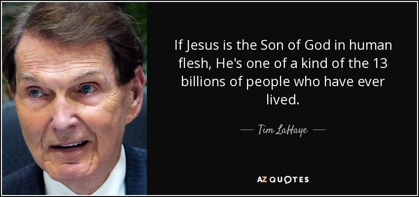 If Jesus is the Son of God in human flesh, He's one of a kind of the 13 billions of people who have ever lived. - Tim LaHaye