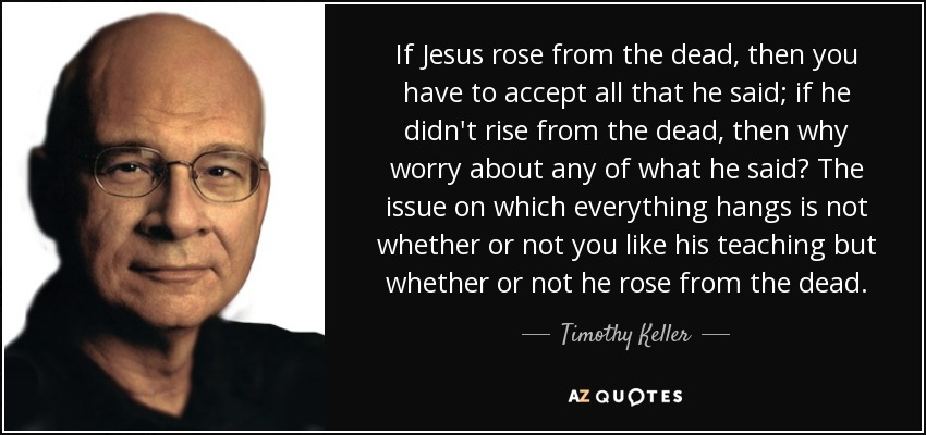 If Jesus rose from the dead, then you have to accept all that he said; if he didn't rise from the dead, then why worry about any of what he said? The issue on which everything hangs is not whether or not you like his teaching but whether or not he rose from the dead. - Timothy Keller