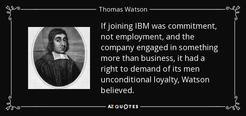If joining IBM was commitment, not employment, and the company engaged in something more than business, it had a right to demand of its men unconditional loyalty, Watson believed. - Thomas Watson