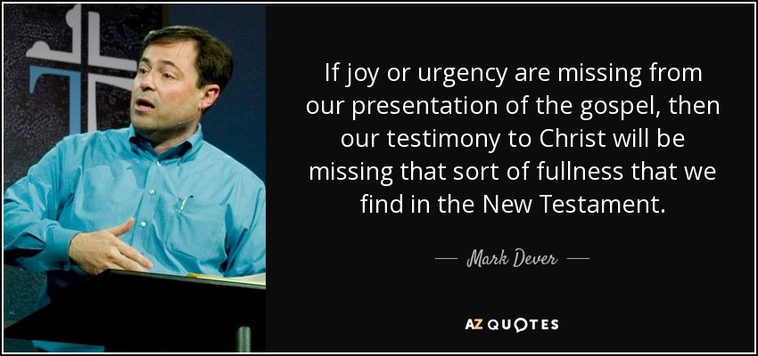 If joy or urgency are missing from our presentation of the gospel, then our testimony to Christ will be missing that sort of fullness that we find in the New Testament. - Mark Dever
