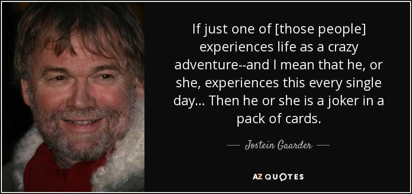 If just one of [those people] experiences life as a crazy adventure--and I mean that he, or she, experiences this every single day... Then he or she is a joker in a pack of cards. - Jostein Gaarder