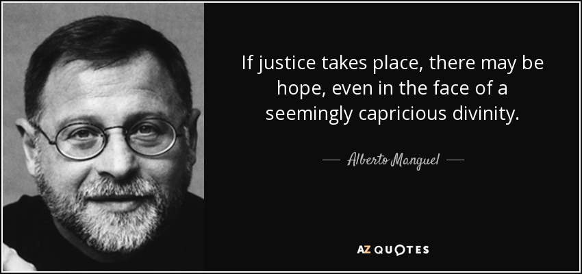 If justice takes place, there may be hope, even in the face of a seemingly capricious divinity. - Alberto Manguel