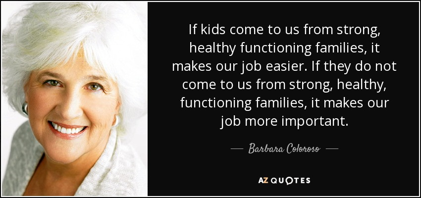 If kids come to us from strong, healthy functioning families, it makes our job easier. If they do not come to us from strong, healthy, functioning families, it makes our job more important. - Barbara Coloroso