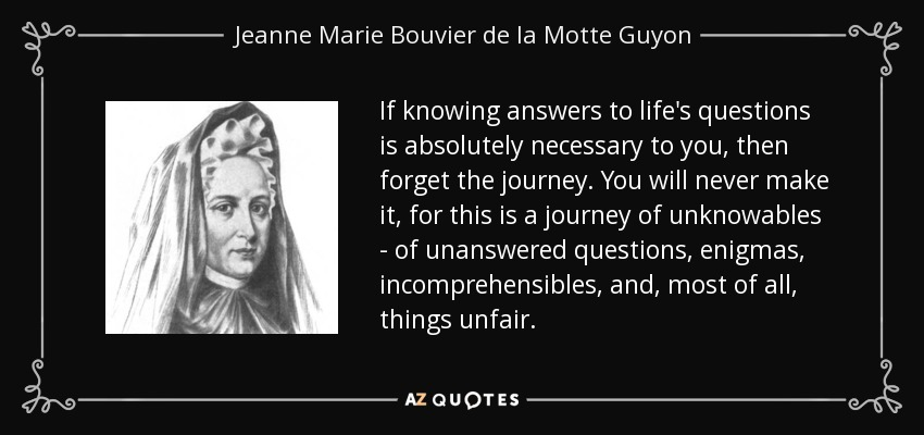 If knowing answers to life's questions is absolutely necessary to you, then forget the journey. You will never make it, for this is a journey of unknowables - of unanswered questions, enigmas, incomprehensibles, and, most of all, things unfair. - Jeanne Marie Bouvier de la Motte Guyon