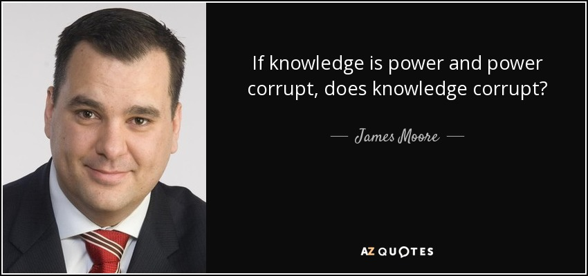 If knowledge is power and power corrupt, does knowledge corrupt? - James Moore